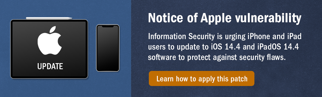 Notice of Apple vulnerability: Information Security is urging iPhone and iPad users to update to iOS 14.4 and iPadOS 14.4 software to protect against security flaws. Click here to learn about how to apply this patch.