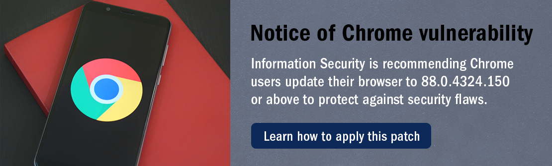 Notice of Chrome vulnerability: Information Security is recommending Chrome users update their browser to 88.0.4324.150 or above to protect against security flaws.