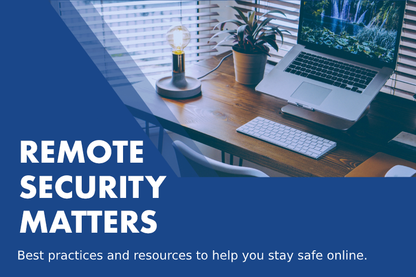 Remote security matters. Best practices and resources to help you stay safe online. Background image of laptop on desk with lamp and plant.
